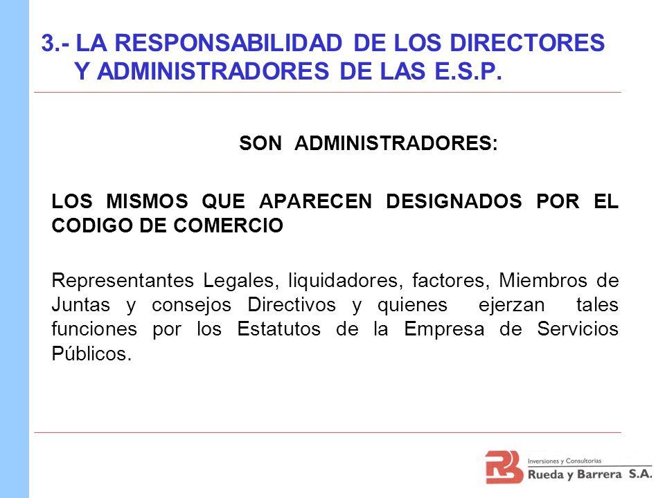 3.- LA RESPONSABILIDAD DE LOS DIRECTORES Y ADMINISTRADORES DE LAS E.S.P. SON ADMINISTRADORES: LOS MISMOS QUE APARECEN DESIGNADOS POR EL CODIGO DE COME