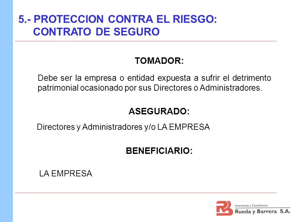 TOMADOR: Debe ser la empresa o entidad expuesta a sufrir el detrimento patrimonial ocasionado por sus Directores o Administradores. ASEGURADO: Directo