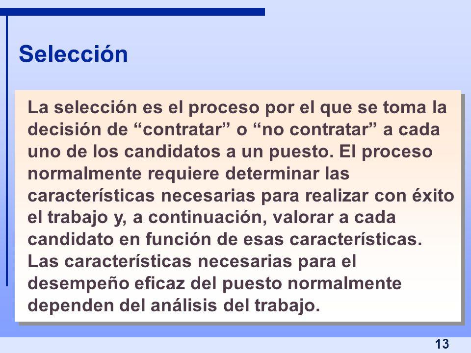 13 Selección La selección es el proceso por el que se toma la decisión de contratar o no contratar a cada uno de los candidatos a un puesto. El proces