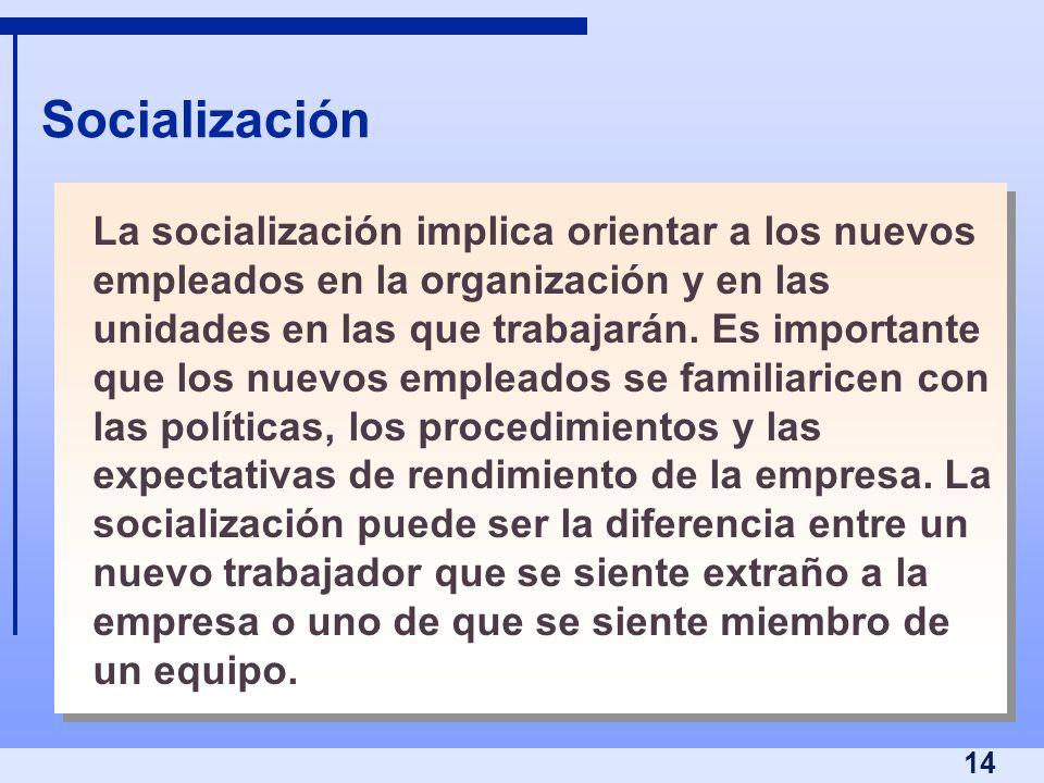 14 Socialización La socialización implica orientar a los nuevos empleados en la organización y en las unidades en las que trabajarán. Es importante qu