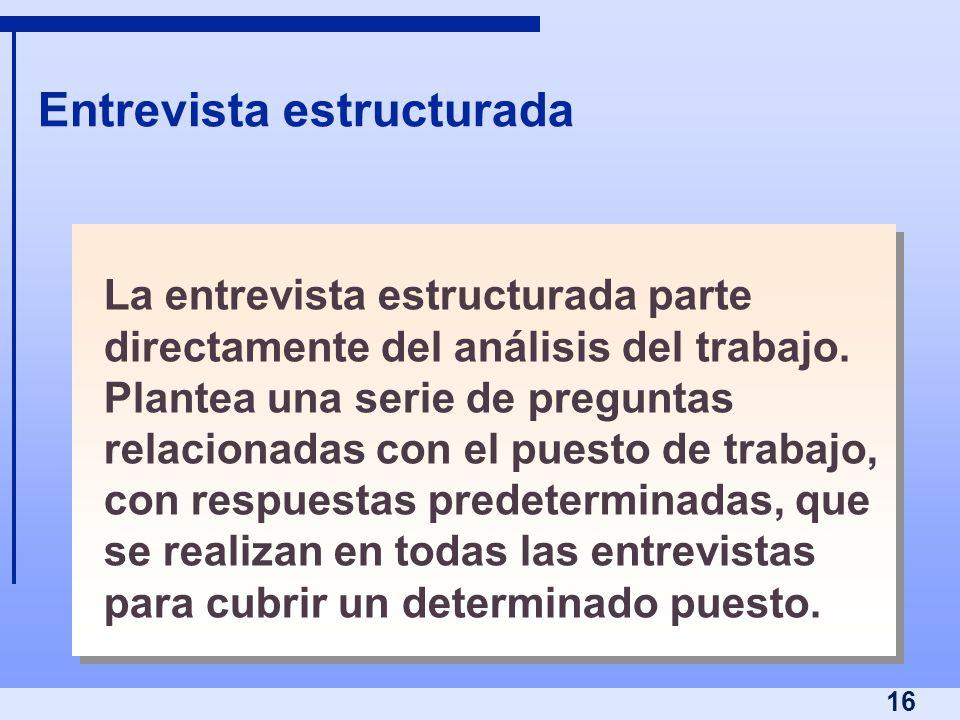 16 Entrevista estructurada La entrevista estructurada parte directamente del análisis del trabajo. Plantea una serie de preguntas relacionadas con el
