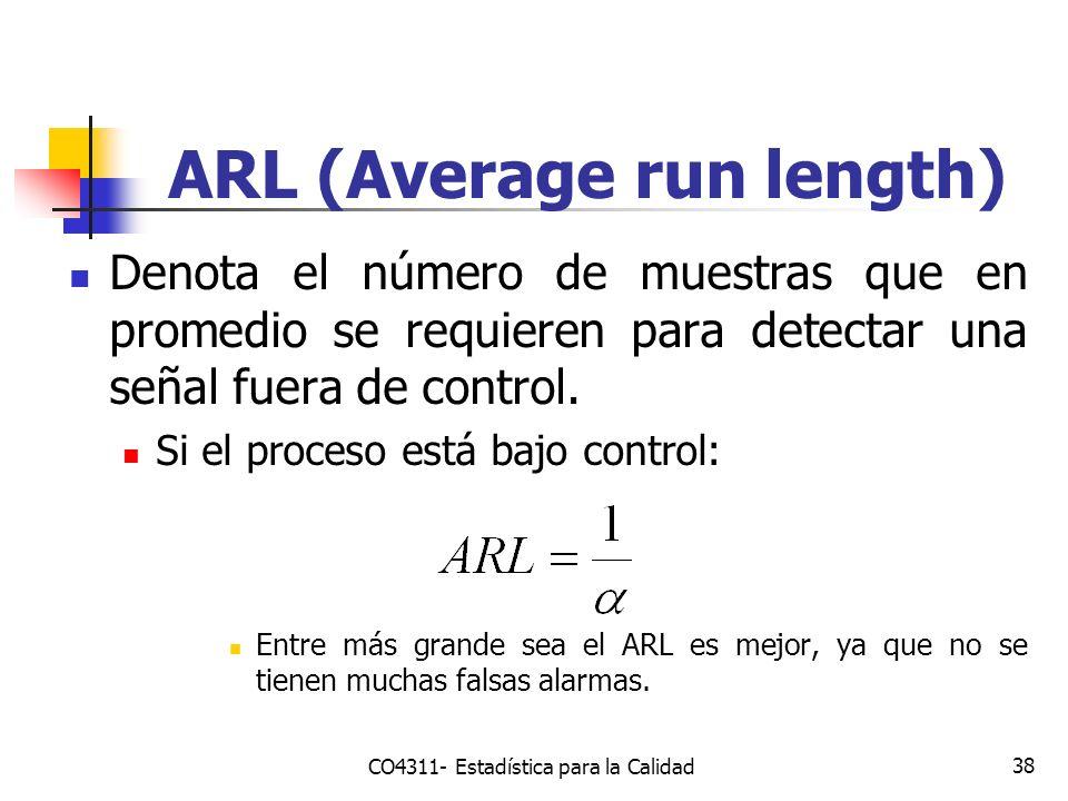 38 ARL (Average run length) Denota el número de muestras que en promedio se requieren para detectar una señal fuera de control. Si el proceso está baj