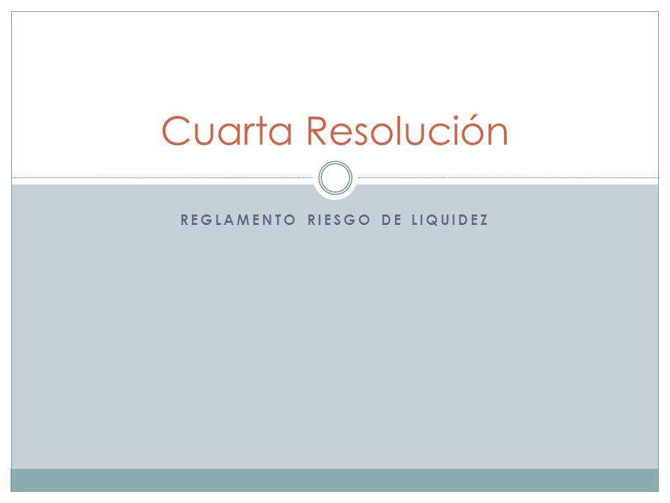 REGLAMENTO RIESGO DE LIQUIDEZ Cuarta Resolución