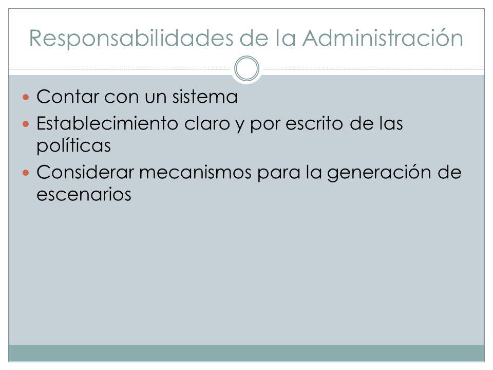 Responsabilidades de la Administración Contar con un sistema Establecimiento claro y por escrito de las políticas Considerar mecanismos para la genera