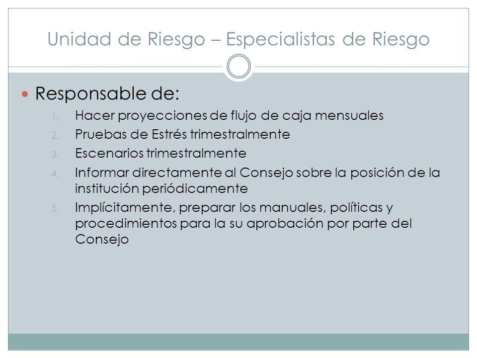 Unidad de Riesgo – Especialistas de Riesgo Responsable de: 1. Hacer proyecciones de flujo de caja mensuales 2. Pruebas de Estrés trimestralmente 3. Es