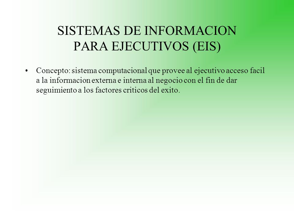 SISTEMAS DE INFORMACION PARA EJECUTIVOS (EIS) Concepto: sistema computacional que provee al ejecutivo acceso facil a la informacion externa e interna