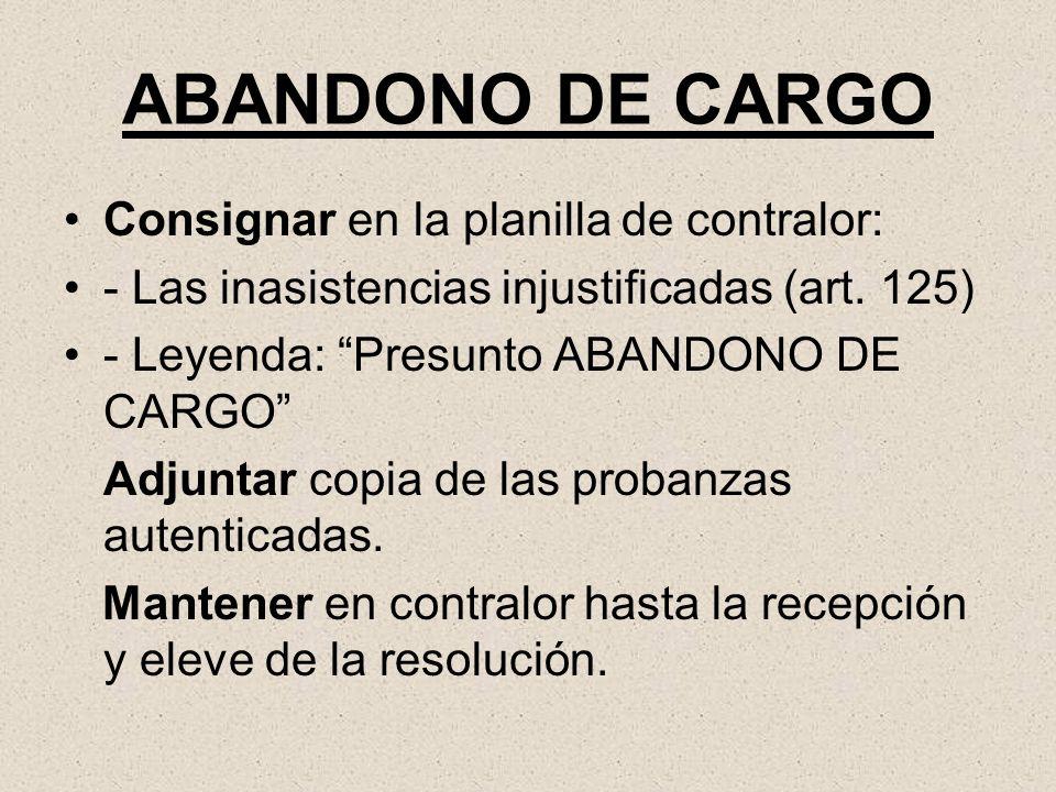 ABANDONO DE CARGO Consignar en la planilla de contralor: - Las inasistencias injustificadas (art. 125) - Leyenda: Presunto ABANDONO DE CARGO Adjuntar