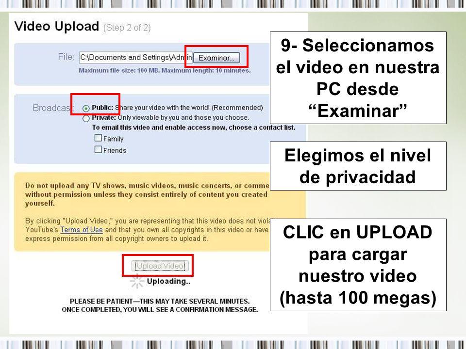 9- Seleccionamos el video en nuestra PC desde Examinar Elegimos el nivel de privacidad CLIC en UPLOAD para cargar nuestro video (hasta 100 megas)