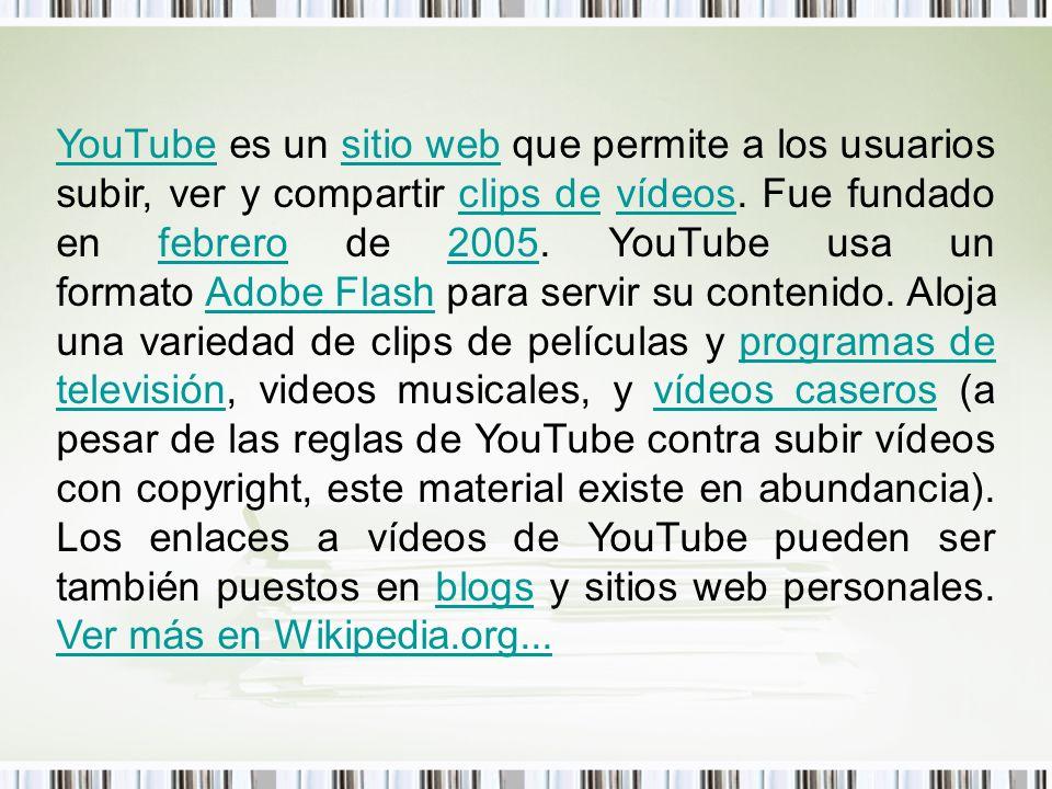 YouTubeYouTube es un sitio web que permite a los usuarios subir, ver y compartir clips de vídeos. Fue fundado en febrero de 2005. YouTube usa un forma