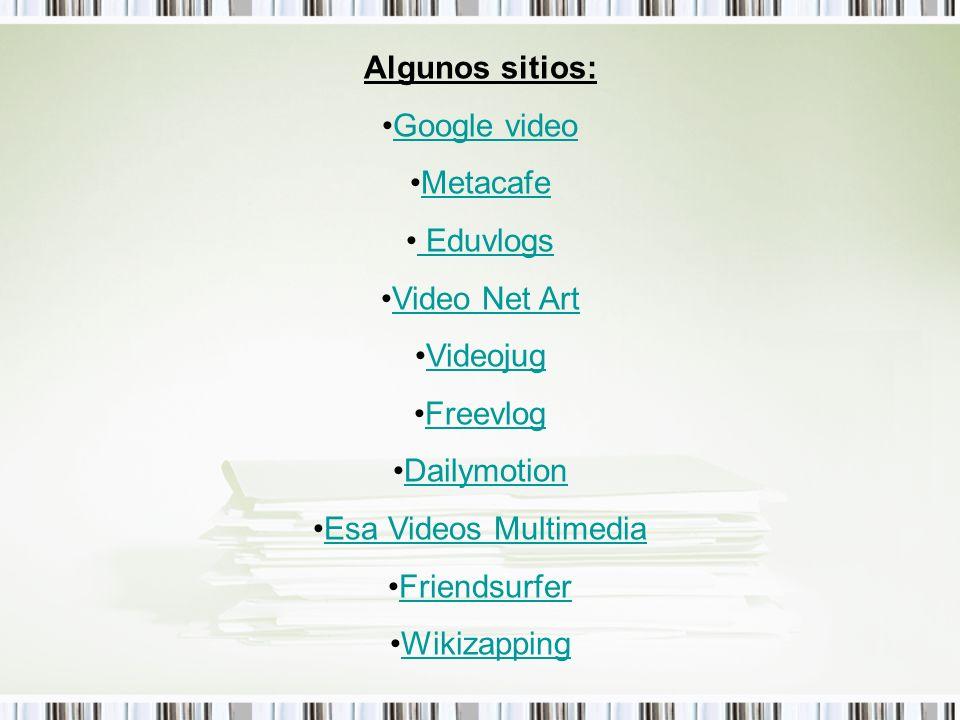 Algunos sitios: Google video Metacafe Eduvlogs Video Net Art Videojug Freevlog Dailymotion Esa Videos Multimedia Friendsurfer Wikizapping
