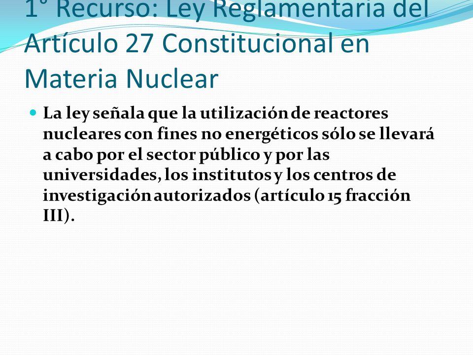1° Recurso: Ley Reglamentaria del Artículo 27 Constitucional en Materia Nuclear La ley señala que la utilización de reactores nucleares con fines no e