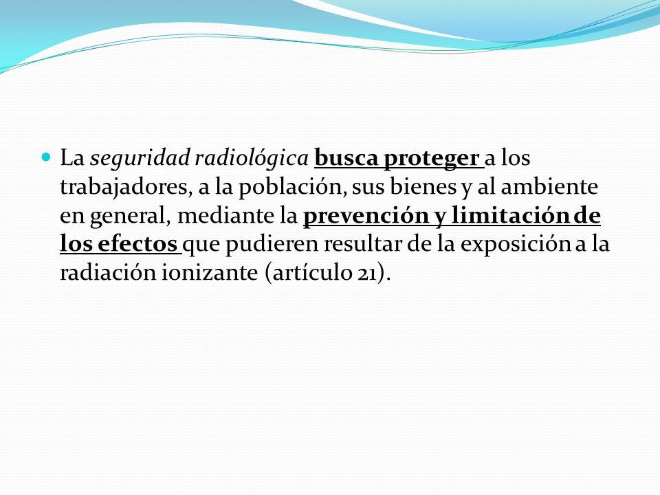 La seguridad radiológica busca proteger a los trabajadores, a la población, sus bienes y al ambiente en general, mediante la prevención y limitación d