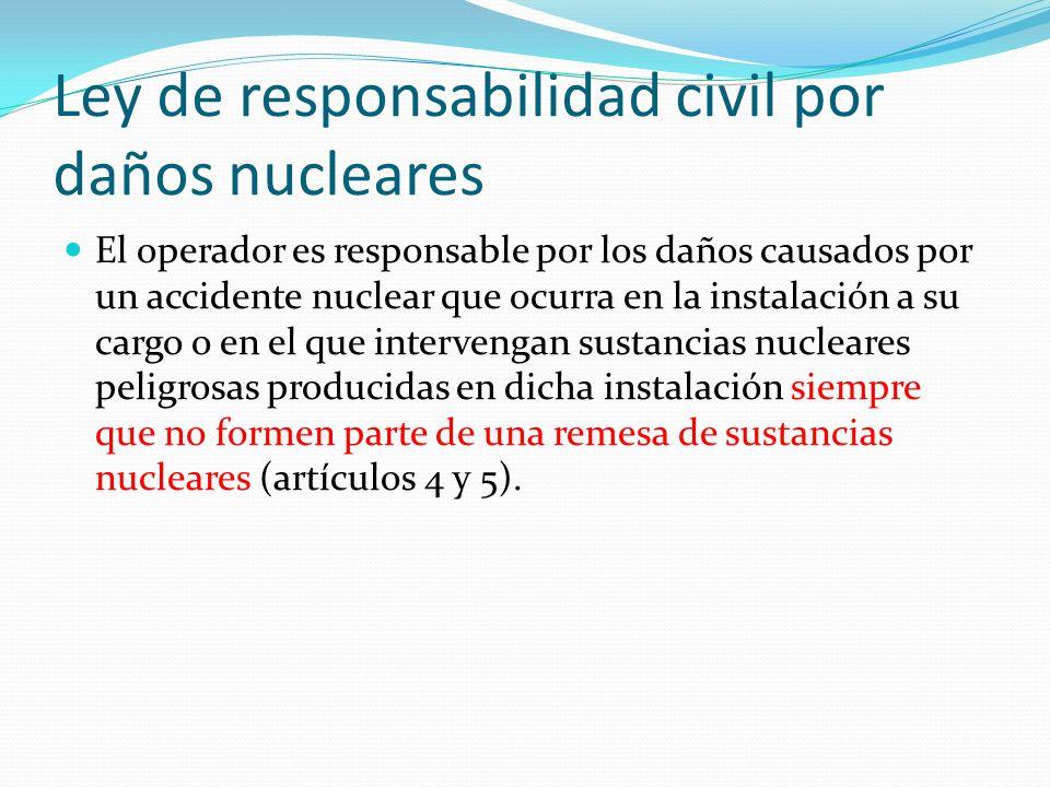 Ley de responsabilidad civil por daños nucleares El operador es responsable por los daños causados por un accidente nuclear que ocurra en la instalaci
