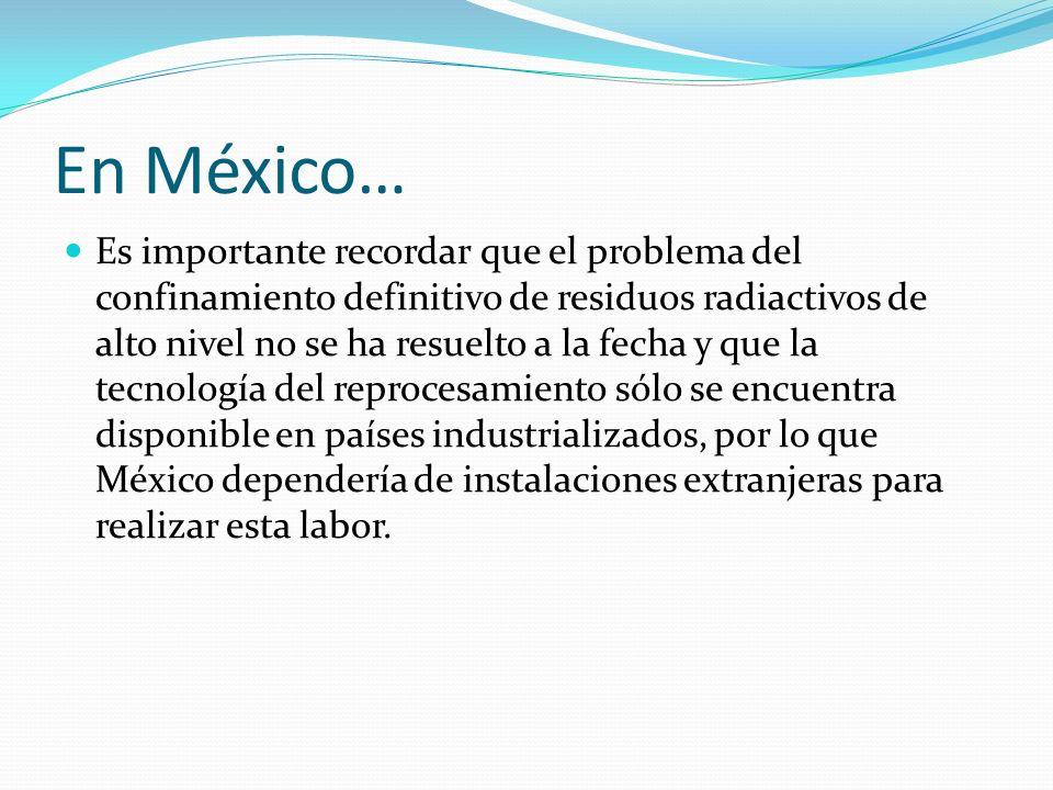 En México… Es importante recordar que el problema del confinamiento definitivo de residuos radiactivos de alto nivel no se ha resuelto a la fecha y qu
