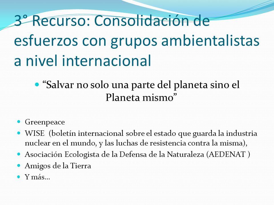 3° Recurso: Consolidación de esfuerzos con grupos ambientalistas a nivel internacional Salvar no solo una parte del planeta sino el Planeta mismo Gree