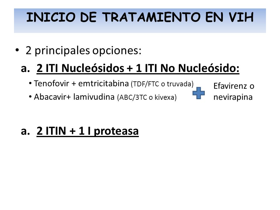 INICIO DE TRATAMIENTO EN VIH 2 principales opciones: a.2 ITI Nucleósidos + 1 ITI No Nucleósido: Tenofovir + emtricitabina (TDF/FTC o truvada) Abacavir