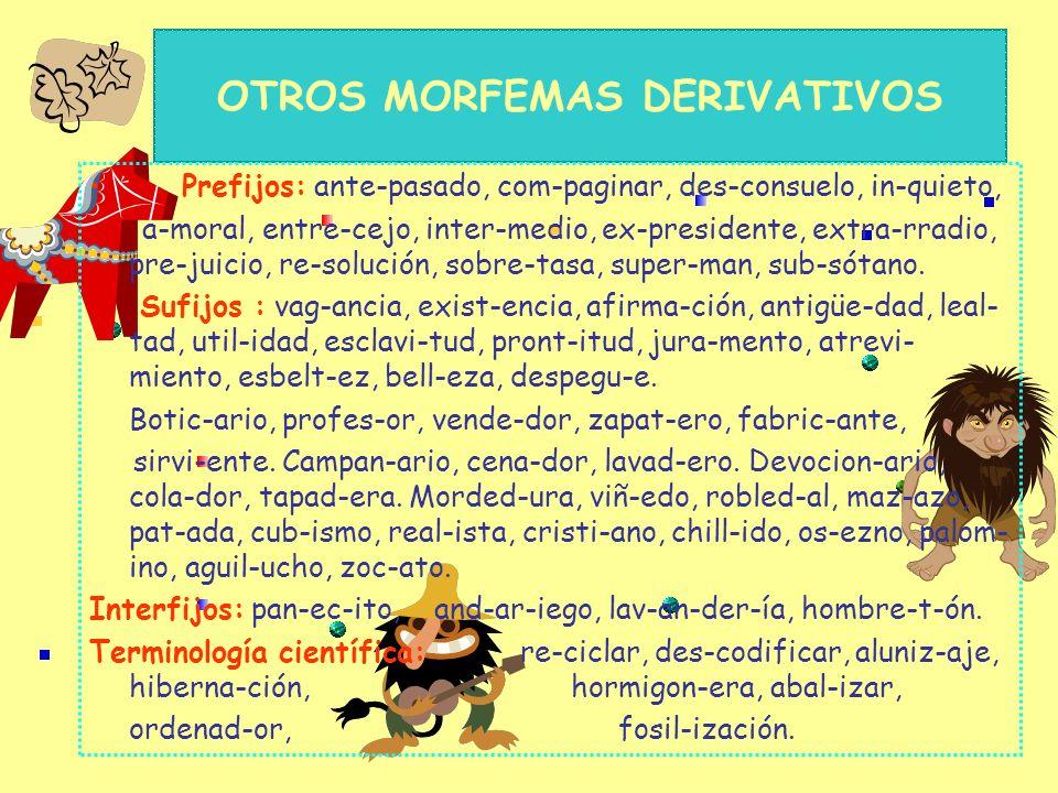 MORFEMAS DERIVATIVOS No todos los sustantivos los tienen. Diminutivos: (alomorfos) perr-it-o, perr-ill-o, mujer- cit-a, mujer-cill-a, flor-ecit-a,flor