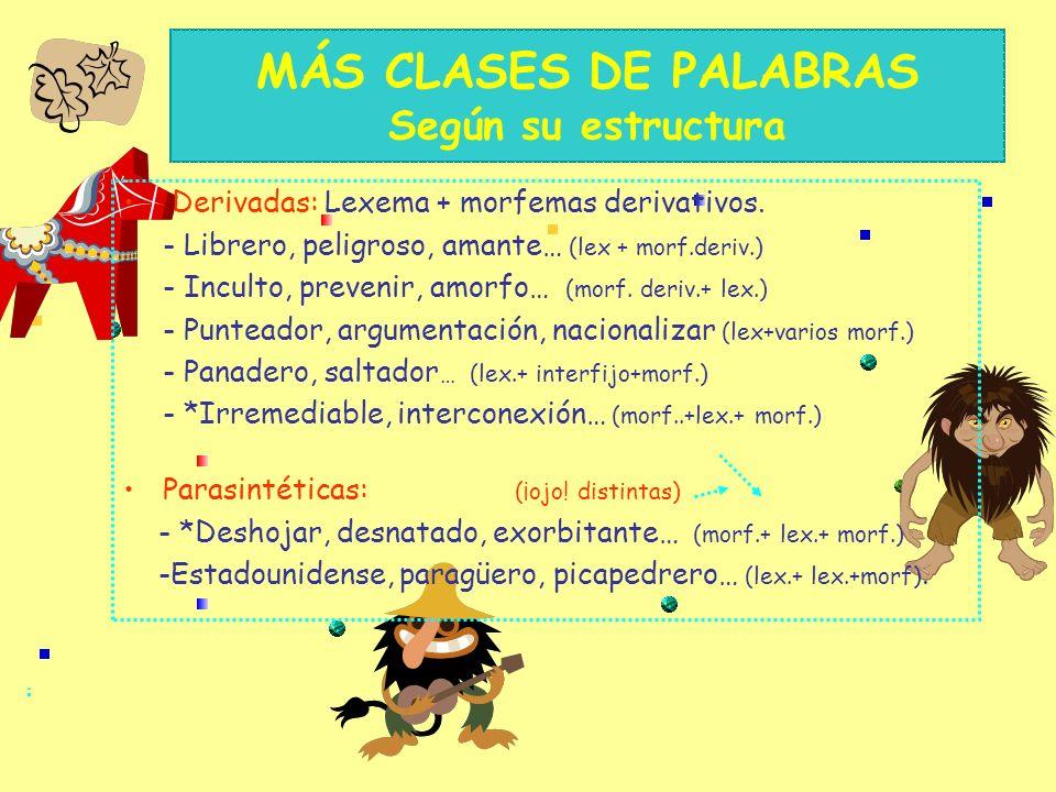CLASES DE PALABRAS Según su estructura Simples: - Pared, paz, felíz, casa, hambre… 1 lex. - Buen-o, am-aré, rosa-s, amig-o-s… 1 lex+morf. flex. - Por,