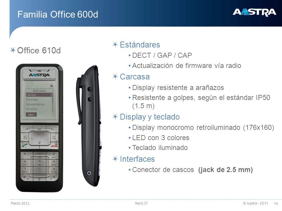 © Aastra - 2011 14 Marzo-2011Neris I7 Familia Office 600d Office 610d Estándares DECT / GAP / CAP Actualización de firmware vía radio Carcasa Display