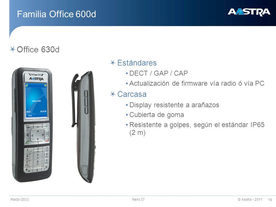 © Aastra - 2011 19 Marzo-2011Neris I7 Familia Office 600d Office 630d Estándares DECT / GAP / CAP Actualización de firmware vía radio ó vía PC Carcasa