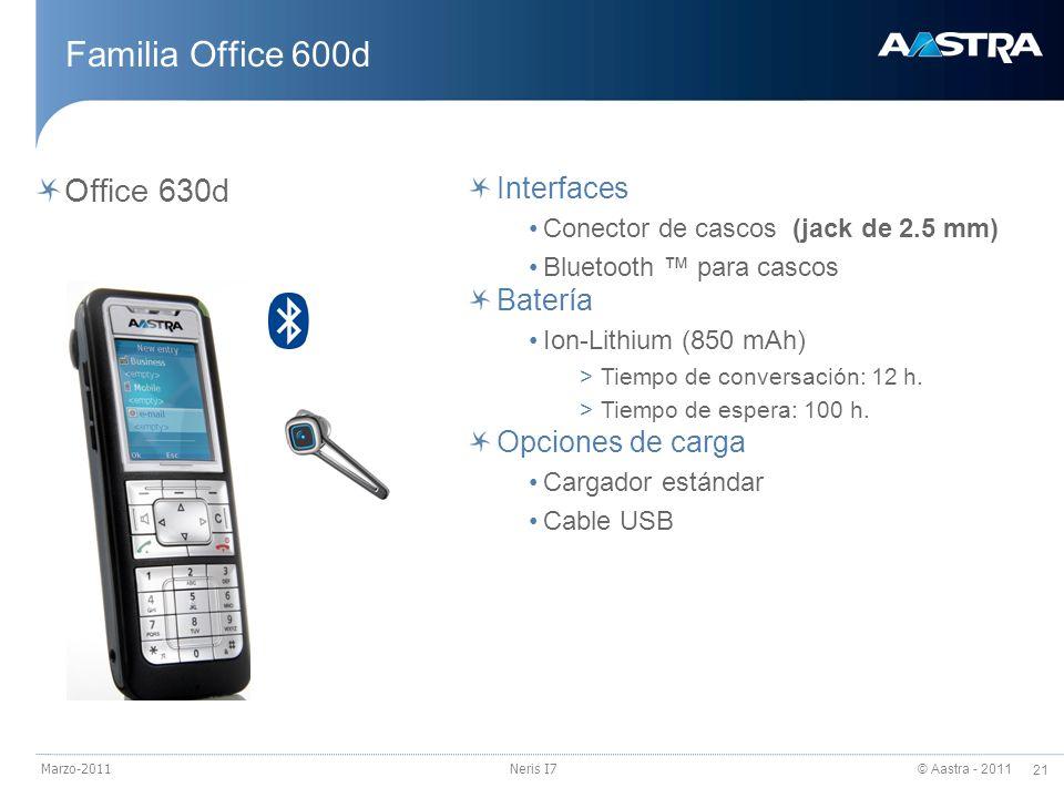 © Aastra - 2011 21 Marzo-2011Neris I7 Familia Office 600d Office 630d Interfaces Conector de cascos (jack de 2.5 mm) Bluetooth para cascos Batería Ion