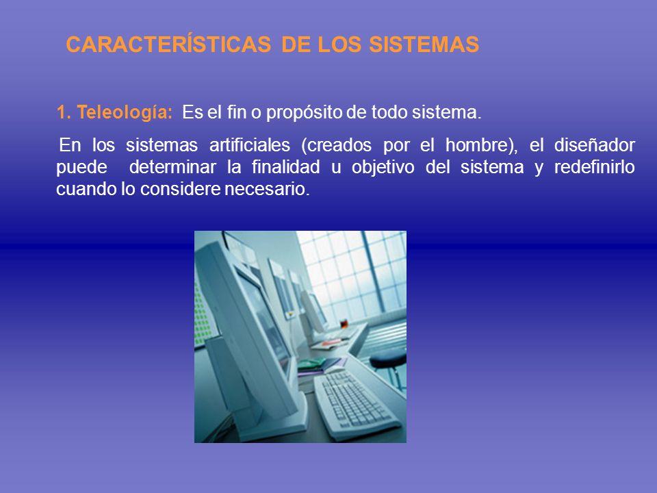 CARACTERÍSTICAS DE LOS SISTEMAS 1. Teleología: Es el fin o propósito de todo sistema. En los sistemas artificiales (creados por el hombre), el diseñad