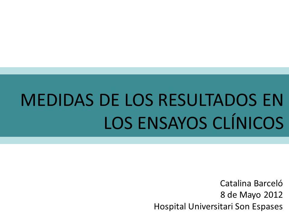 MEDIDAS DE LOS RESULTADOS EN LOS ENSAYOS CLÍNICOS Catalina Barceló 8 de Mayo 2012 Hospital Universitari Son Espases
