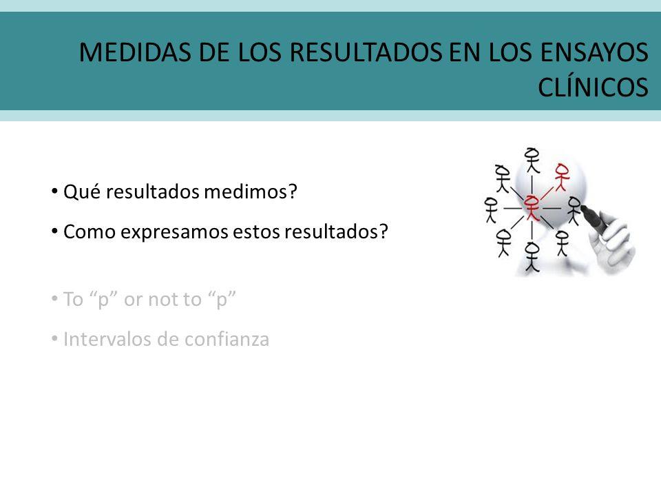 MEDIDAS DE LOS RESULTADOS EN LOS ENSAYOS CLÍNICOS Qué resultados medimos? Como expresamos estos resultados? To p or not to p Intervalos de confianza