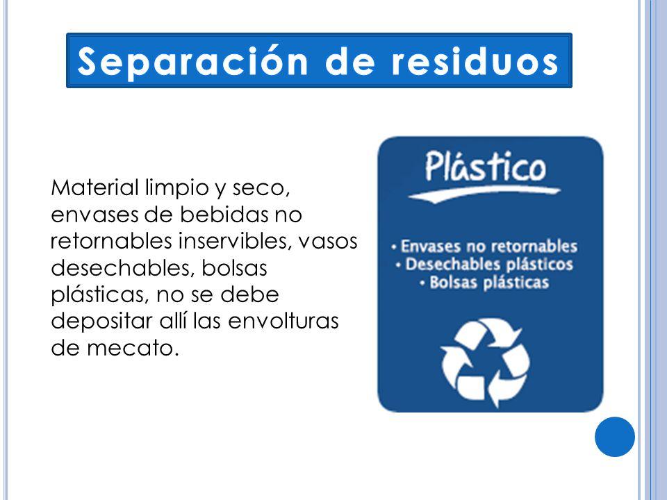 Material limpio y seco, envases de bebidas no retornables inservibles, vasos desechables, bolsas plásticas, no se debe depositar allí las envolturas d