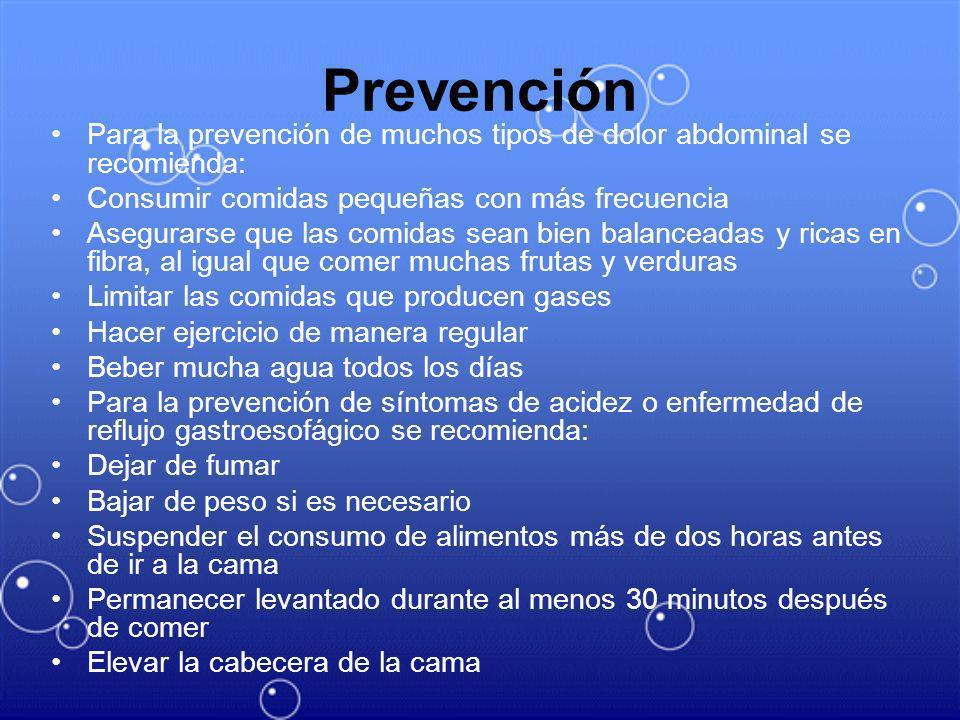 Prevención Para la prevención de muchos tipos de dolor abdominal se recomienda: Consumir comidas pequeñas con más frecuencia Asegurarse que las comida