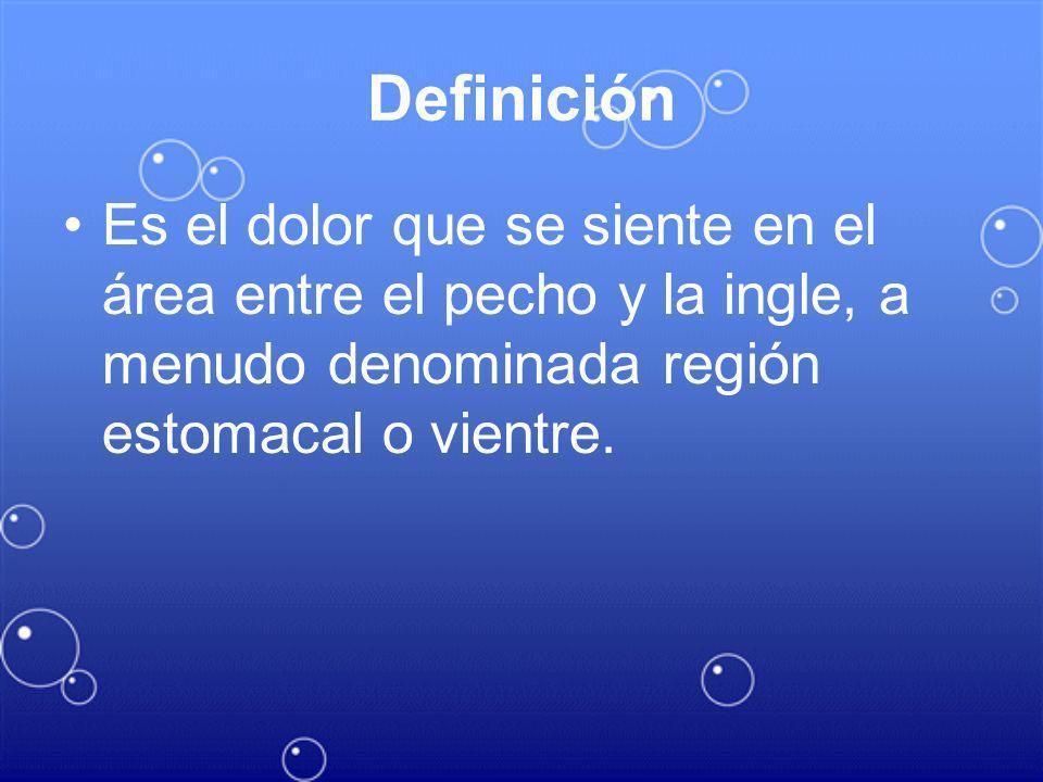 Definición Es el dolor que se siente en el área entre el pecho y la ingle, a menudo denominada región estomacal o vientre.