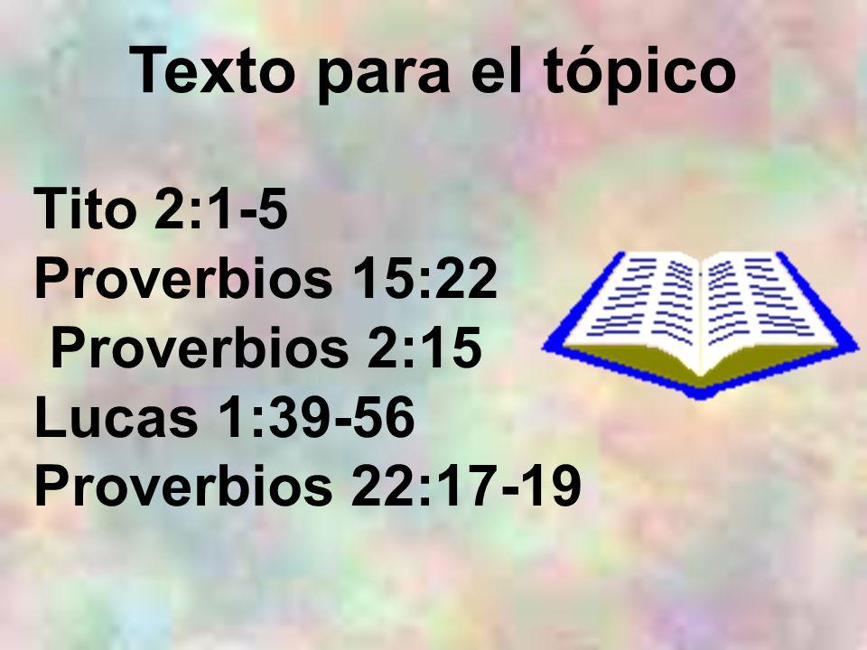 Tito 2:1-5 Proverbios 15:22 Proverbios 2:15 Lucas 1:39-56 Proverbios 22:17-19 Texto para el tópico
