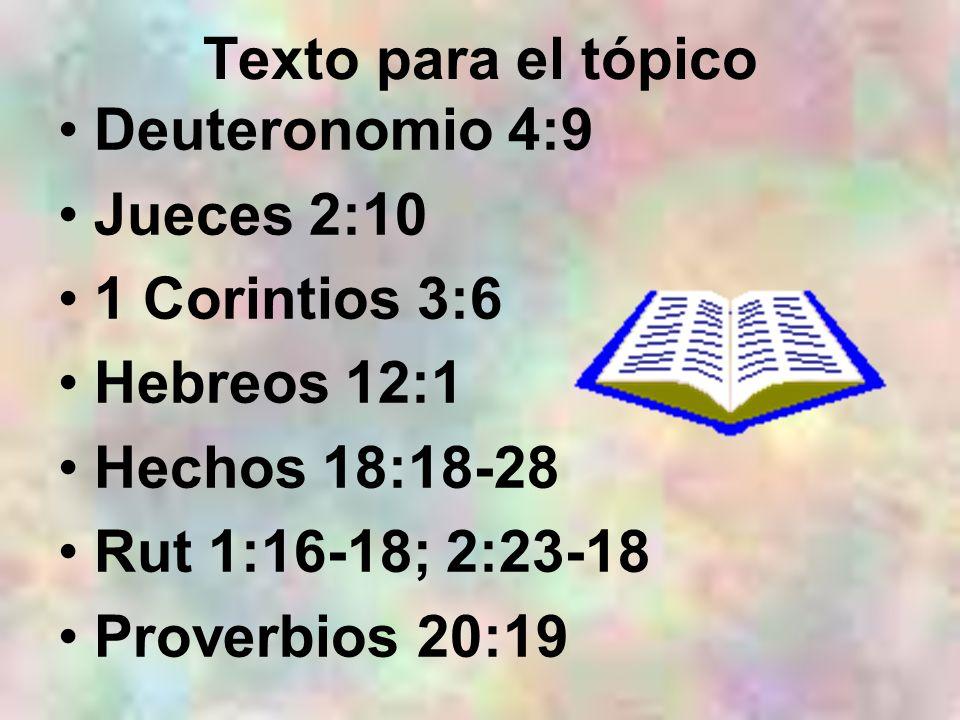 Deuteronomio 4:9 Jueces 2:10 1 Corintios 3:6 Hebreos 12:1 Hechos 18:18-28 Rut 1:16-18; 2:23-18 Proverbios 20:19