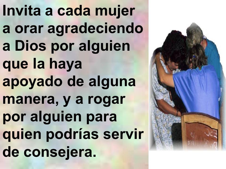 Invita a cada mujer a orar agradeciendo a Dios por alguien que la haya apoyado de alguna manera, y a rogar por alguien para quien podrías servir de co