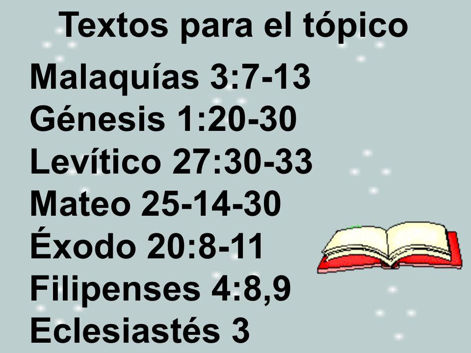 Textos para el tópico Malaquías 3:7-13 Génesis 1:20-30 Levítico 27:30-33 Mateo 25-14-30 Éxodo 20:8-11 Filipenses 4:8,9 Eclesiastés 3