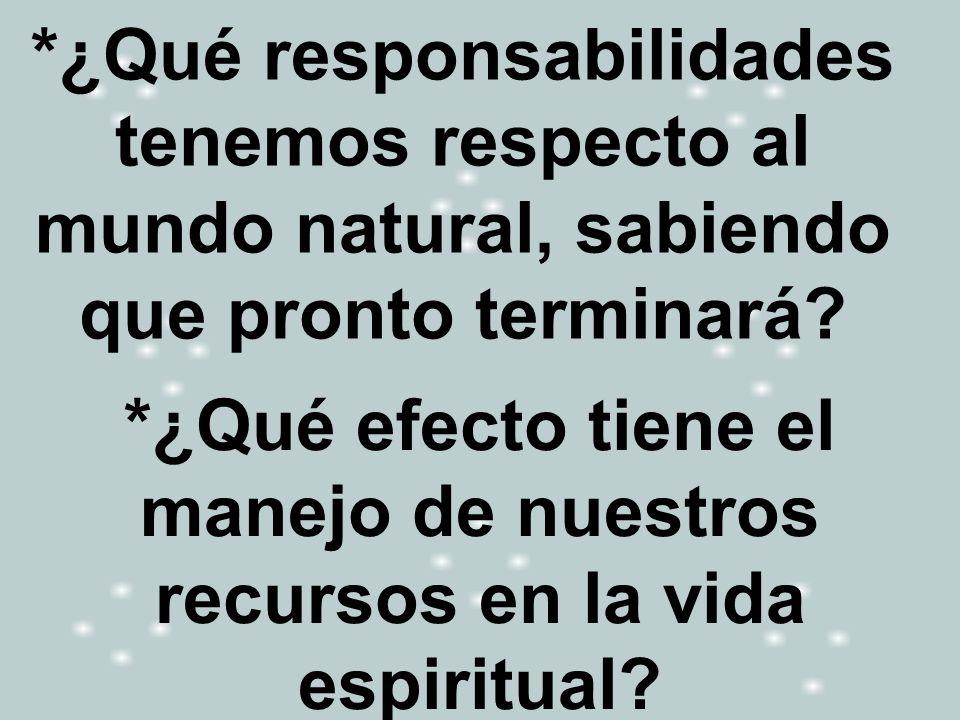 *¿Qué responsabilidades tenemos respecto al mundo natural, sabiendo que pronto terminará? *¿Qué efecto tiene el manejo de nuestros recursos en la vida