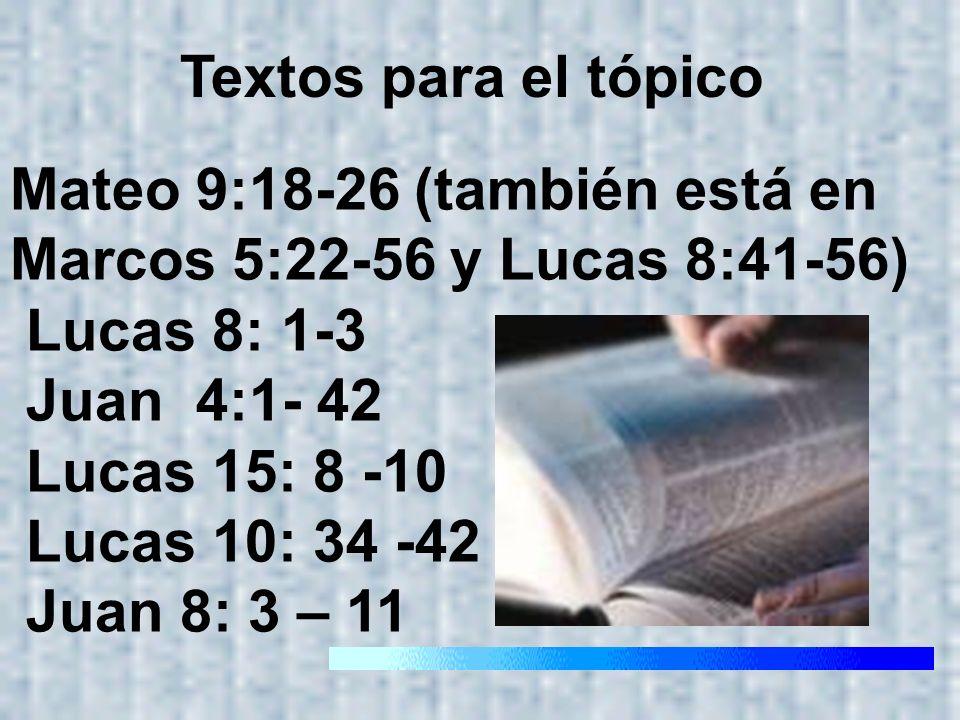 Mateo 9:18-26 (también está en Marcos 5:22-56 y Lucas 8:41-56) Lucas 8: 1-3 Juan 4:1- 42 Lucas 15: 8 -10 Lucas 10: 34 -42 Juan 8: 3 – 11 Textos para e