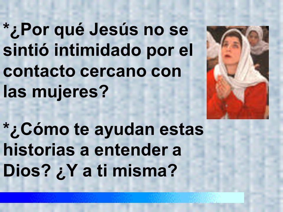 *¿Por qué Jesús no se sintió intimidado por el contacto cercano con las mujeres? *¿Cómo te ayudan estas historias a entender a Dios? ¿Y a ti misma?