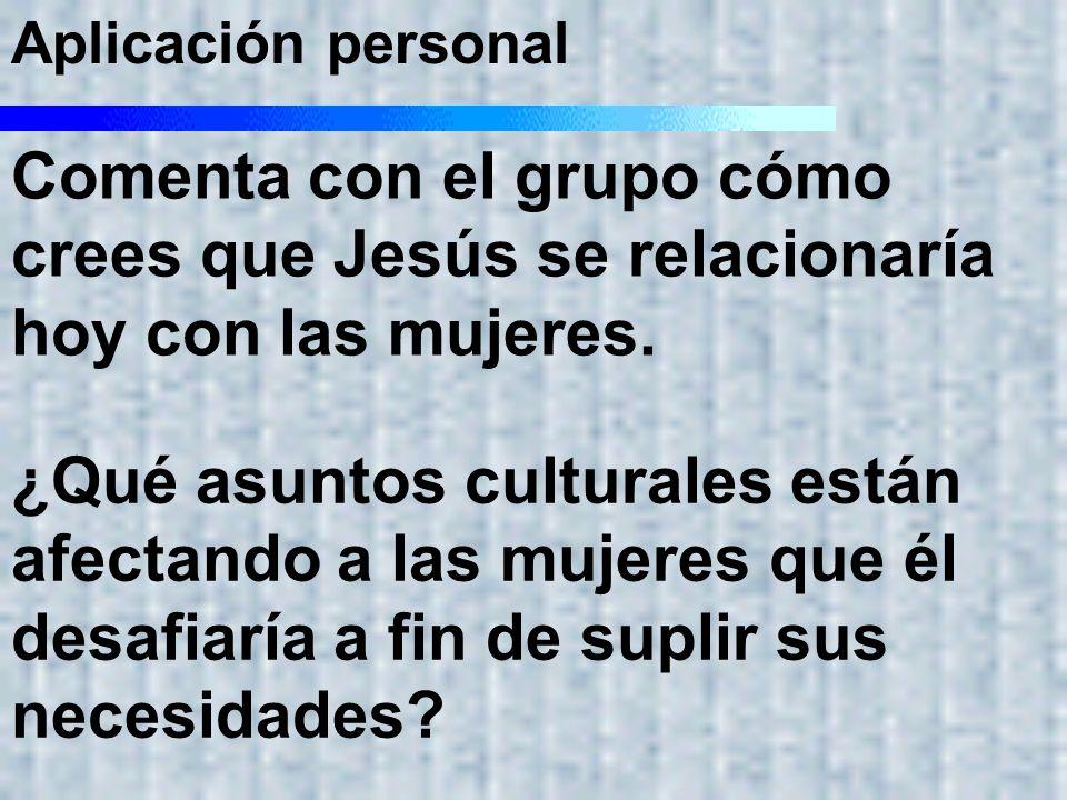 Aplicación personal Comenta con el grupo cómo crees que Jesús se relacionaría hoy con las mujeres. ¿Qué asuntos culturales están afectando a las mujer