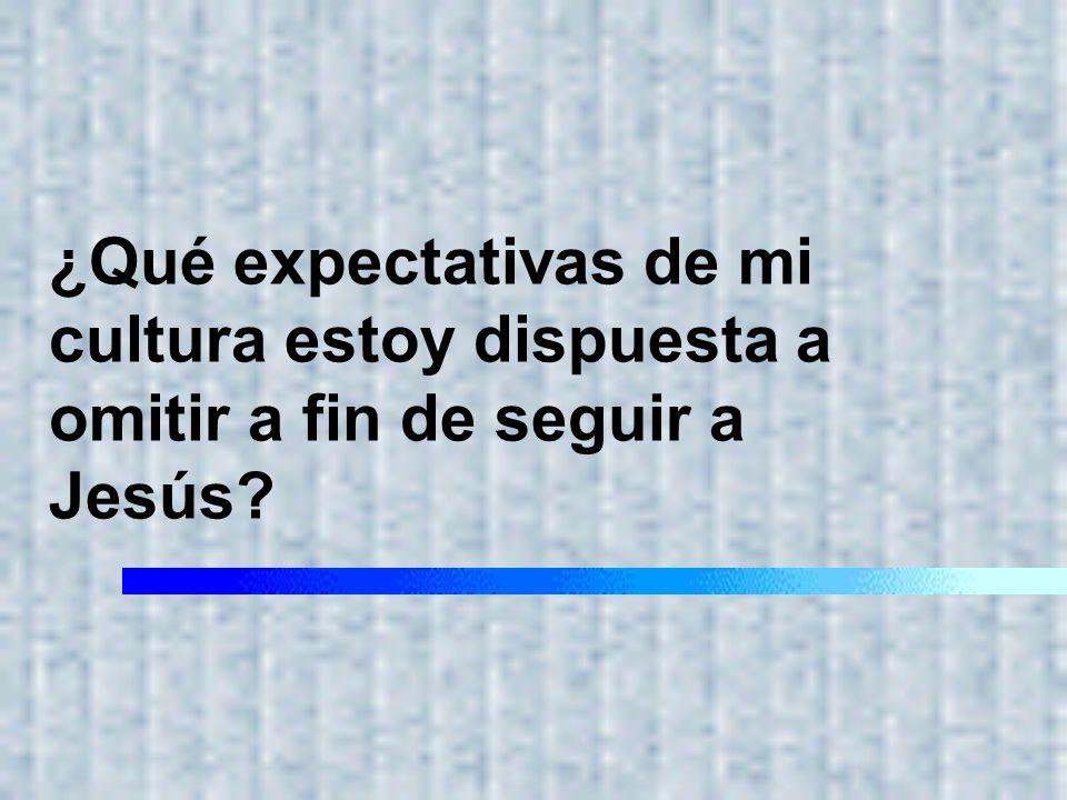 ¿Qué expectativas de mi cultura estoy dispuesta a omitir a fin de seguir a Jesús?