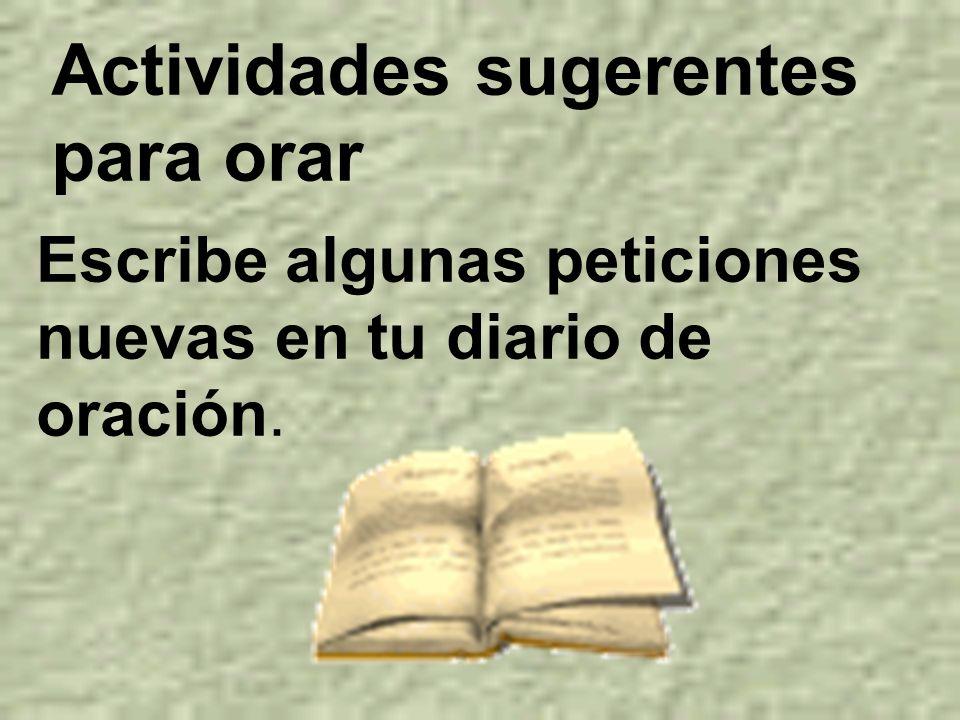 Actividades sugerentes para orar Escribe algunas peticiones nuevas en tu diario de oración.
