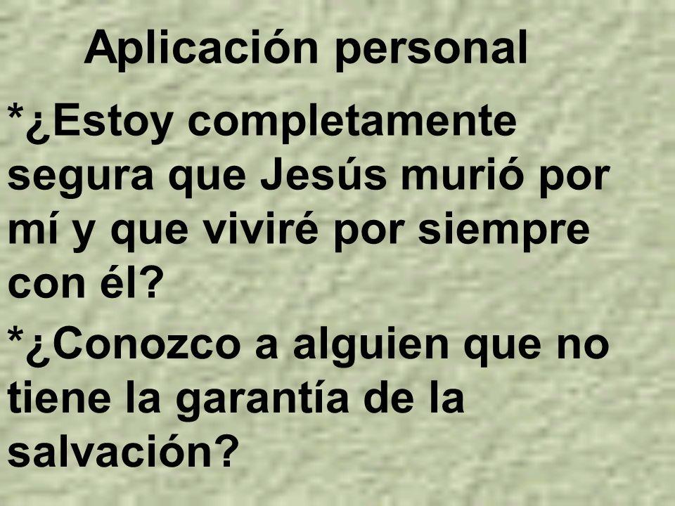 *¿Estoy completamente segura que Jesús murió por mí y que viviré por siempre con él? Aplicación personal *¿Conozco a alguien que no tiene la garantía