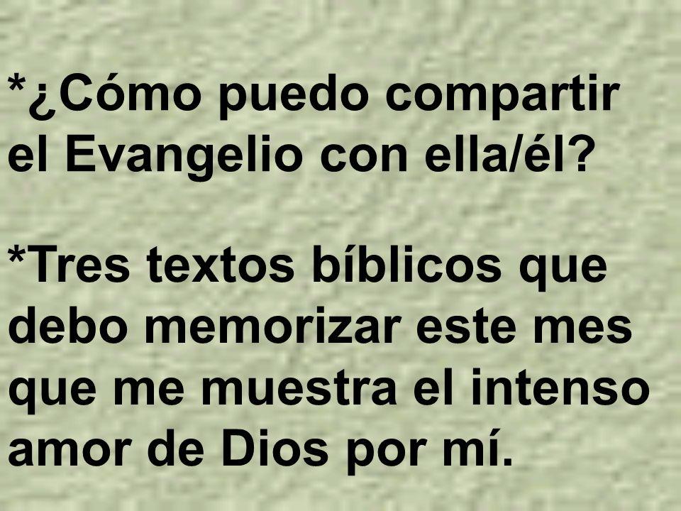 *¿Cómo puedo compartir el Evangelio con ella/él? *Tres textos bíblicos que debo memorizar este mes que me muestra el intenso amor de Dios por mí.