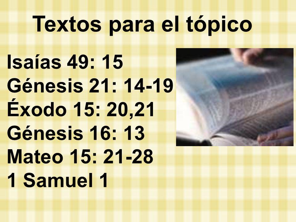 Isaías 49: 15 Génesis 21: 14-19 Éxodo 15: 20,21 Génesis 16: 13 Mateo 15: 21-28 1 Samuel 1 Textos para el tópico