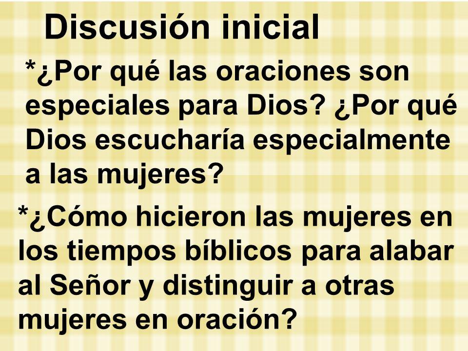 Discusión inicial *¿Por qué las oraciones son especiales para Dios? ¿Por qué Dios escucharía especialmente a las mujeres? *¿Cómo hicieron las mujeres
