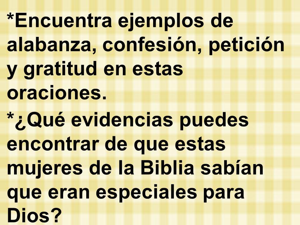*Encuentra ejemplos de alabanza, confesión, petición y gratitud en estas oraciones. *¿Qué evidencias puedes encontrar de que estas mujeres de la Bibli