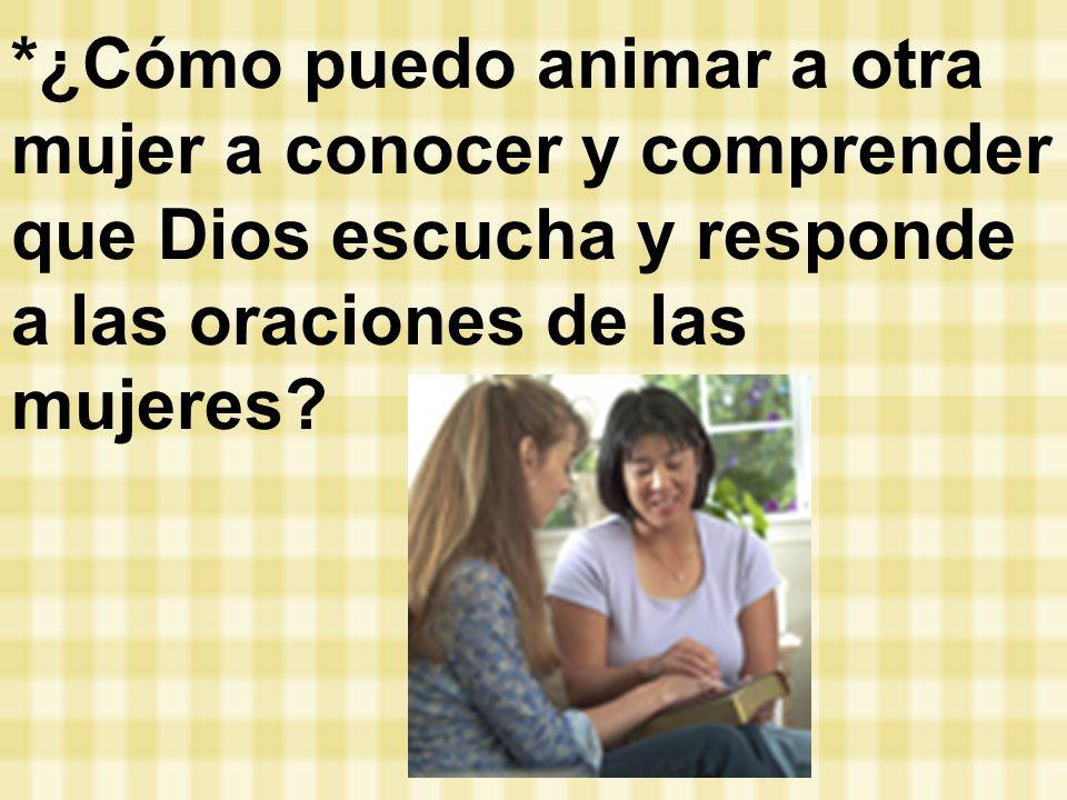 *¿Cómo puedo animar a otra mujer a conocer y comprender que Dios escucha y responde a las oraciones de las mujeres?