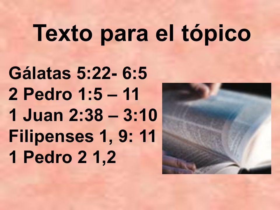 Gálatas 5:22- 6:5 2 Pedro 1:5 – 11 1 Juan 2:38 – 3:10 Filipenses 1, 9: 11 1 Pedro 2 1,2 Texto para el tópico