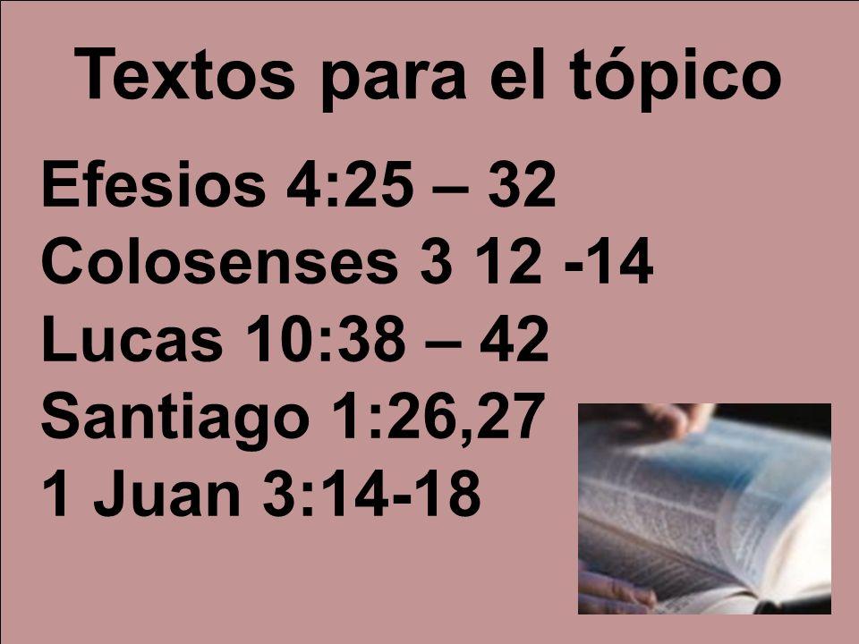 Efesios 4:25 – 32 Colosenses 3 12 -14 Lucas 10:38 – 42 Santiago 1:26,27 1 Juan 3:14-18 Textos para el tópico