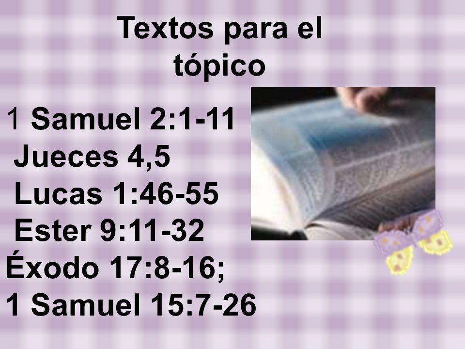 1 Samuel 2:1-11 Jueces 4,5 Lucas 1:46-55 Ester 9:11-32 Éxodo 17:8-16; 1 Samuel 15:7-26 Textos para el tópico